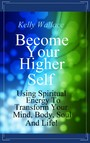 Become Your Higher Self - Using Spiritual Energy To Transform Your Mind, Body, Soul & Life!