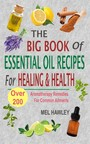 The Big Book Of Essential Oil Recipes For Healing & Health - Over 200 Aromatherapy Remedies For Common Ailments