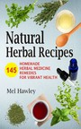 Natural Herbal Recipes - 145 Homemade Herbal Medicine Remedies for Vibrant Health