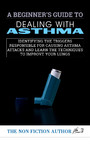 A Beginner's Guide to Dealing With Asthma - Identifying the Triggers Responsible For Causing Asthma Attacks and Learn the Techni