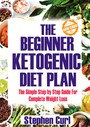 The Beginner Ketogenic Diet Plan - The Simple Step by Step Guide for Complete Weight Loss
