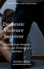 Domestic Violence Survivor - Healing From Domestic Abuse and Thriving as a Survivor