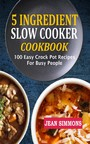 5 Ingredient Slow Cooker Cookbook - 100 Easy Crock Pot Recipes For Busy People