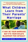 What Children Learn from Their Parents' Marriage - It May Be Your Marriage, but It's Your Child's Blueprint for Intimacy