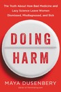 Doing Harm - The Truth About How Bad Medicine and Lazy Science Leave Women Dismissed, Misdiagnosed, and Sick