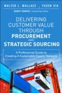 Delivering Customer Value through Procurement and Strategic Sourcing - A Professional Guide to Creating A Sustainable Supply Network