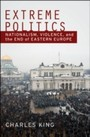 Extreme Politics: Nationalism, Violence, and the End of Eastern Europe - Nationalism, Violence, and the End of Eastern Europe
