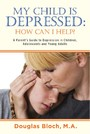 My Child is Depressed: How Can I Help? - A Parent's Guide to Depression in Children, Adolescents and Young Adults