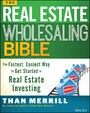 The Real Estate Wholesaling Bible - The Fastest, Easiest Way to Get Started in Real Estate Investing