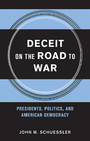 Deceit on the Road to War - Presidents, Politics, and American Democracy