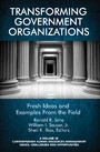 Transforming Government Organizations - Fresh Ideas and Examples from the Field