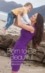 Born to Be Beautiful - How to Look and Feel Amazing During and After Pregnancy