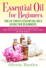 Essential Oil for Beginners: The Ultimate Essential Oils Guide for Beginners - Includes History, Benefits, Household Uses, Safety Tips, Essential Oils for Headaches, Sleep, Anxiety, and Other Ailments