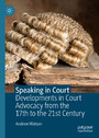 Speaking in Court - Developments in Court Advocacy from the Seventeenth to the Twenty-First Century