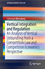 Vertical Integration and Regulation - An Analysis of Vertical Unbundling from a Competition Law and Competition Economics Perspective