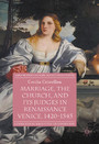 Marriage, the Church, and its Judges in Renaissance Venice, 1420-1545