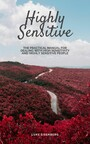 Highly Sensitive - The Practical Manual For Dealing With High Sensitivity And Highly Sensitive People (High Sensitivity Guide: Including Many Tips And Tricks For Private And Professional Everyday Life)