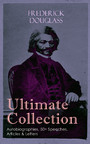 FREDERICK DOUGLASS Ultimate Collection: Autobiographies, 50+ Speeches, Articles & Letters - The Future of the Colored Race, Reconstruction, Abolition Fanaticism in New York, My Bondage and My Freedom, Self-Made Men, The Color Line, The Church and Pre