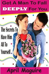 Get A Man To Fall Deeply For You - The Secrets To Have Him All To Yourself