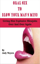 Oral Sex To Blow Your Man's Mind - Giving Him Explosive Blowjobs Over And Over Again