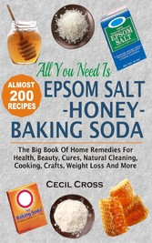 All You Need Is Epsom Salt, Honey And Baking Soda - The Big Book Of Home Remedies For Health, Beauty, Cures, Natural Cleaning, Cooking, Crafts, Weight Loss And More