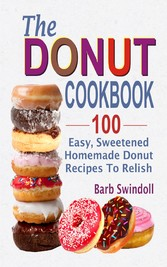 The Donut Cookbook - 100 Easy, Sweetened Homemade Donut Recipes To Relish
