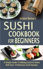 Sushi Cookbook For Beginners - A Simple Guide To Making Sushi At Home With Over 70 Delicious Sushi Recipes