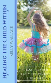 Healing The Child Within - Changing Your Early Childhood Life Script