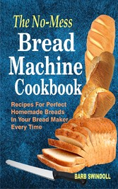 The No-Mess Bread Machine Cookbook - Recipes For Perfect Homemade Breads In Your Bread Maker Every Time