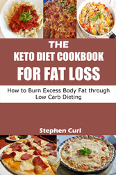 The Keto Diet Cookbook for Fat Loss - How to Burn Excess Body Fat through Low Carb Dieting