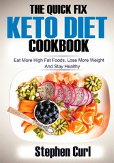 The Quick Fix Keto Diet Cookbook - Eat More High Fat Foods, Lose More Weight & Stay Healthy