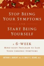 Stop Being Your Symptoms and Start Being Yourself - A 6-Week Mind-Body Program to Ease Your Chronic Symptoms