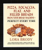 Pizza, Focaccia, Flat and Filled Breads For Your Bread Machine - Perfect Every Time