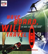 Have Board, Will Travel - The Definitive History of Surf, Skate, and Snow