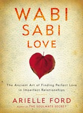 Wabi Sabi Love - The Ancient Art of Finding Perfect Love in Imperfect Relationships
