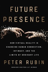 Future Presence - How Virtual Reality Is Changing Human Connection, Intimacy, and the Limits of Ordinary Life