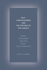 Self-Consciousness and the Critique of the Subject - Hegel, Heidegger, and the Poststructuralists