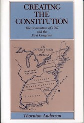 Creating the Constitution - The Convention of 1787 and the First Congress