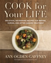 Cook For Your Life - Delicious, Nourishing Recipes for Before, During, and After Cancer Treatement