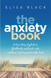 Anxiety Book - A true story of phobias, flashbacks and freak-outs and how I overcame them
