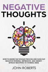 Negative Thoughts - How to Rewire the Thought Process and Flush out Negative Thinking, Depression, and Anxiety Without Resorting to Harmful Meds