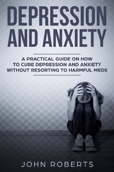 Depression and Anxiety - A Practical Guide on How to Cure Depression and Anxiety Without Resorting to Harmful Meds