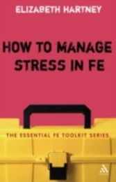 How to Manage Stress in FE - Applying research, theory and skills to post-compulsory education and training