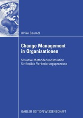 Change Management in Organisationen - Situative Methodenkonstruktion für flexible Veränderungsprozesse